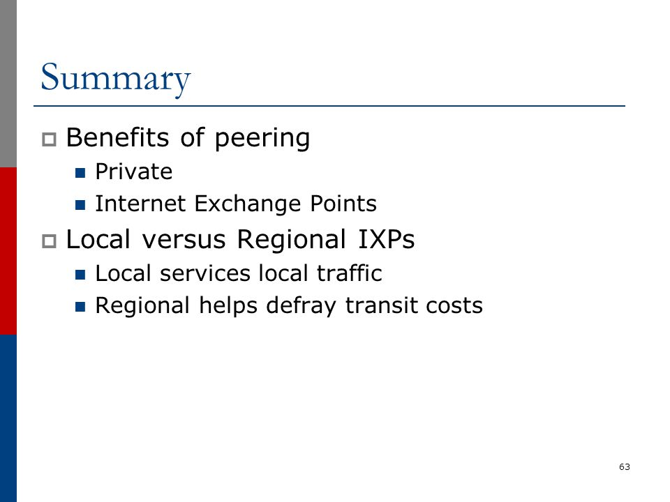 Summary  Benefits of peering Private Internet Exchange Points  Local versus Regional IXPs Local services local traffic Regional helps defray transit