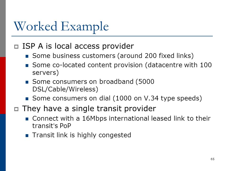 Worked Example  ISP A is local access provider Some business customers (around 200 fixed links) Some co-located content provision (datacentre with 10
