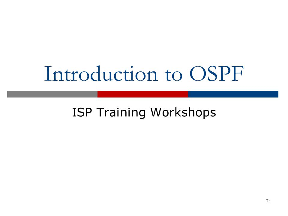 Introduction to OSPF ISP Training Workshops 74