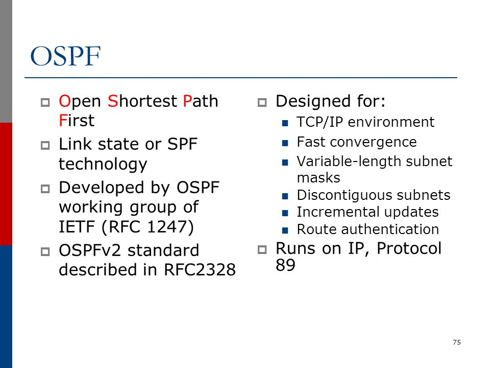 OSPF  Open Shortest Path First  Link state or SPF technology  Developed by OSPF working group of IETF (RFC 1247)  OSPFv2 standard described in RFC