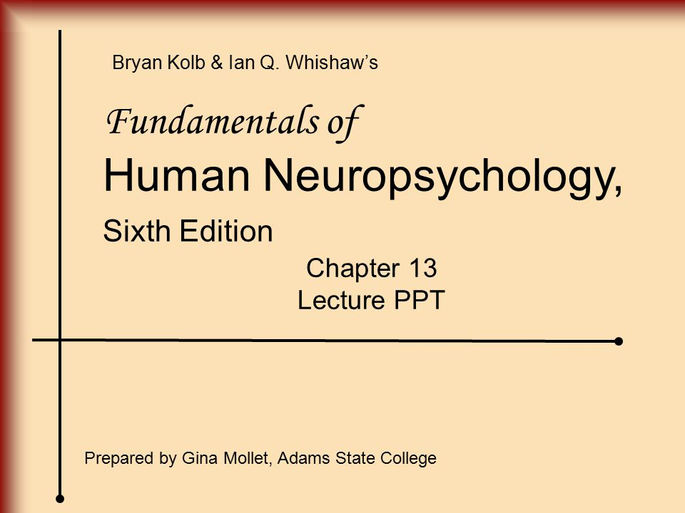Fundamentals of Human Neuropsychology, Sixth Edition Chapter 13 Lecture PPT Prepared by Gina Mollet, Adams State College Bryan Kolb & Ian Q. Whishaw's