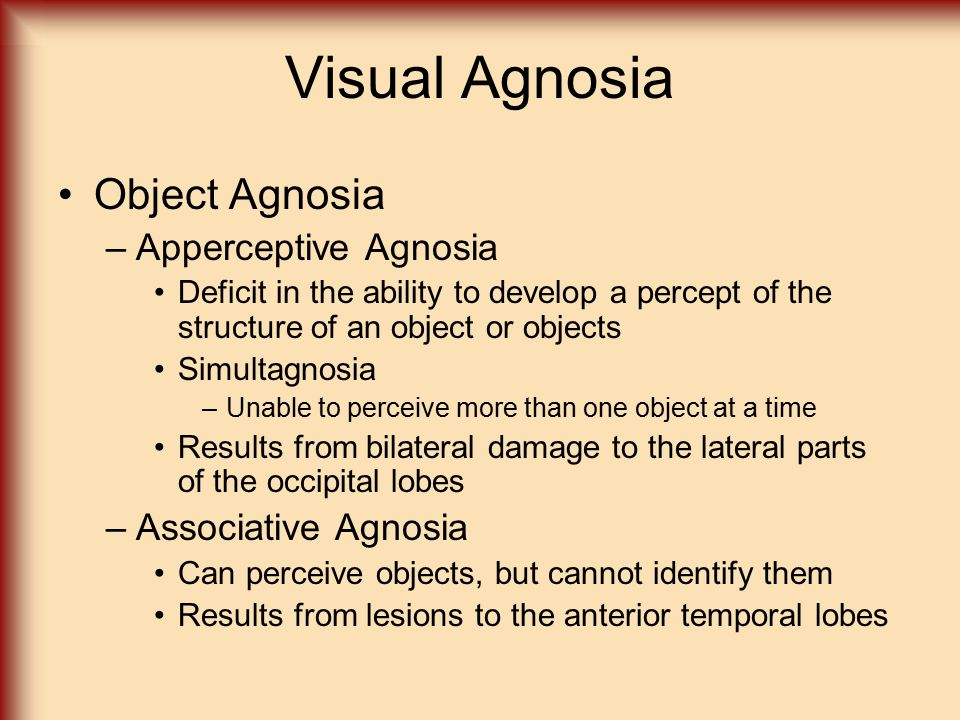 Visual Agnosia Object Agnosia –Apperceptive Agnosia Deficit in the ability to develop a percept of the structure of an object or objects Simultagnosia