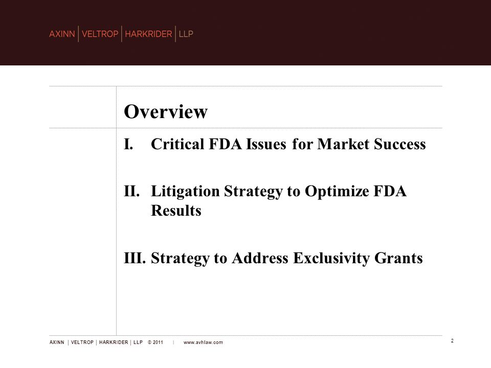 AXINN │ VELTROP │ HARKRIDER │ LLP © 2011 |   2 Overview I.Critical FDA Issues for Market Success II.Litigation Strategy to Optimize FDA Results III.Strategy to Address Exclusivity Grants