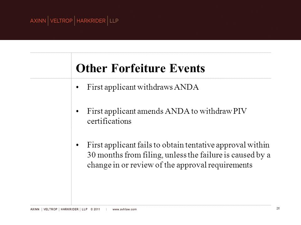 AXINN │ VELTROP │ HARKRIDER │ LLP © 2011 |   26 Other Forfeiture Events First applicant withdraws ANDA First applicant amends ANDA to withdraw PIV certifications First applicant fails to obtain tentative approval within 30 months from filing, unless the failure is caused by a change in or review of the approval requirements