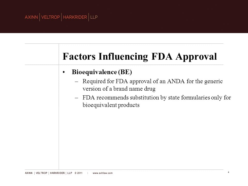 AXINN │ VELTROP │ HARKRIDER │ LLP © 2011 | www.avhlaw.com 4 Factors Influencing FDA Approval Bioequivalence (BE) –Required for FDA approval of an ANDA for the generic version of a brand name drug –FDA recommends substitution by state formularies only for bioequivalent products