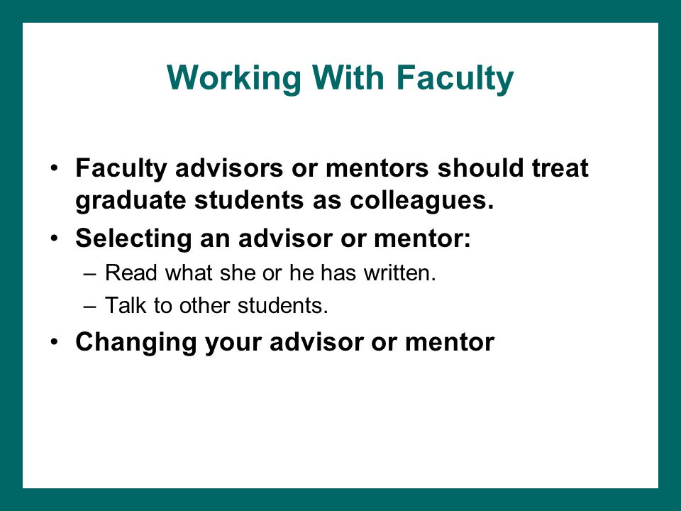 Working With Faculty Faculty advisors or mentors should treat graduate students as colleagues. Selecting an advisor or mentor: –Read what she or he ha