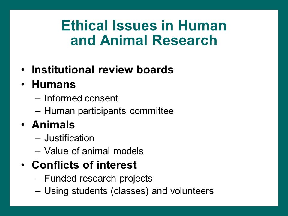 Ethical Issues in Human and Animal Research Institutional review boards Humans –Informed consent –Human participants committee Animals –Justification