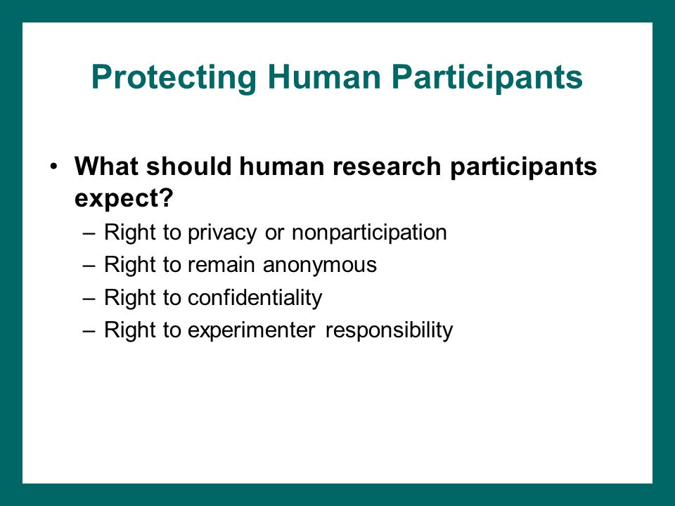 Protecting Human Participants What should human research participants expect? –Right to privacy or nonparticipation –Right to remain anonymous –Right