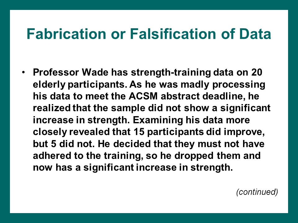Fabrication or Falsification of Data Professor Wade has strength-training data on 20 elderly participants. As he was madly processing his data to meet