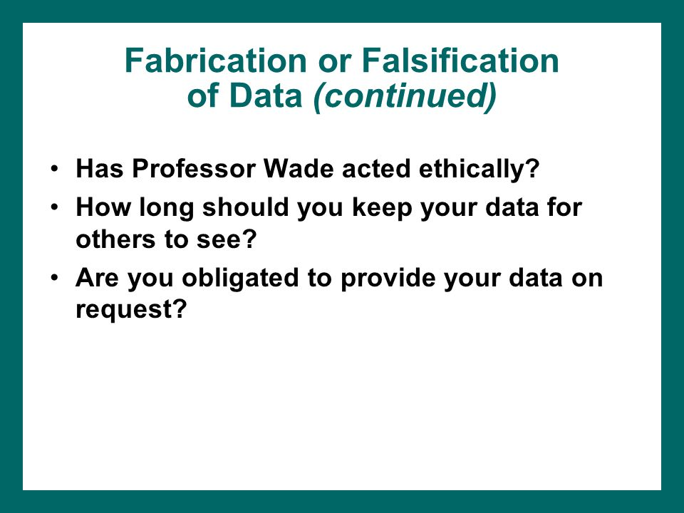 Fabrication or Falsification of Data (continued) Has Professor Wade acted ethically? How long should you keep your data for others to see? Are you obl