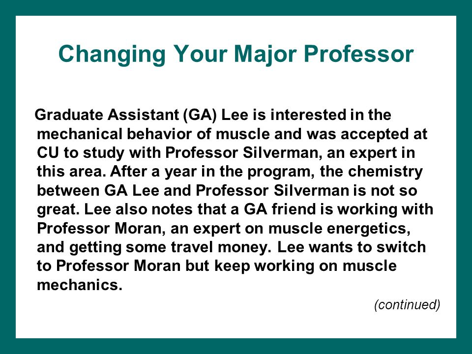 Changing Your Major Professor Graduate Assistant (GA) Lee is interested in the mechanical behavior of muscle and was accepted at CU to study with Prof