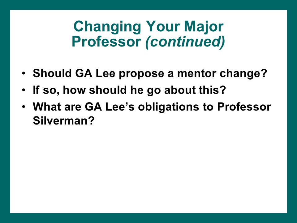 Changing Your Major Professor (continued) Should GA Lee propose a mentor change? If so, how should he go about this? What are GA Lee's obligations to