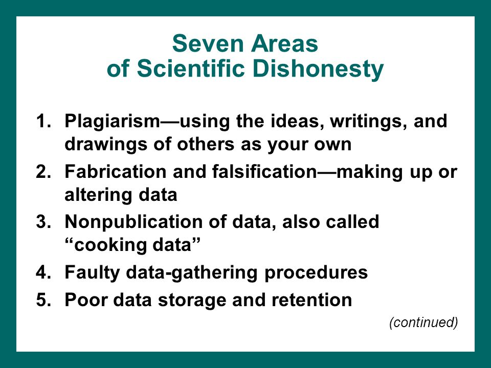 Seven Areas of Scientific Dishonesty 1.Plagiarism—using the ideas, writings, and drawings of others as your own 2.Fabrication and falsification—making