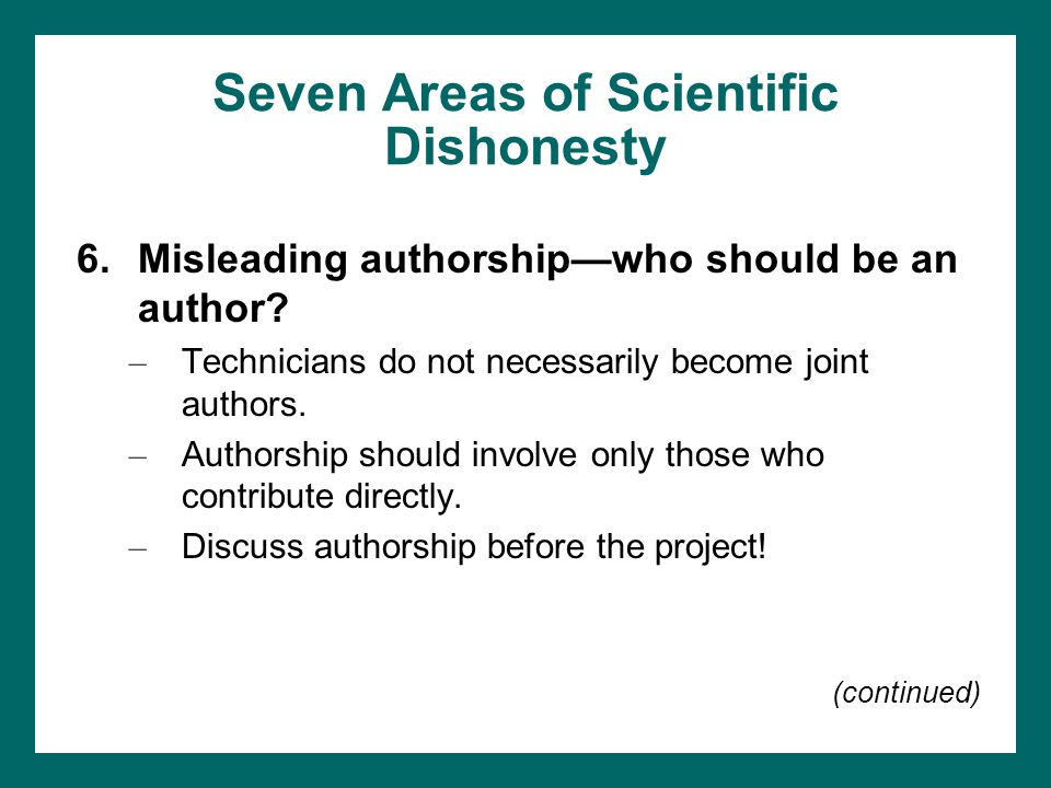 Seven Areas of Scientific Dishonesty (continued) 7.Sneaky publication practices –Joint publication Graduate student and faculty Two or more graduate students Two or more faculty members –Authorship of a thesis