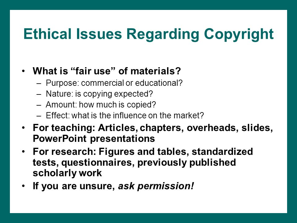 """Ethical Issues Regarding Copyright What is """"fair use"""" of materials? –Purpose: commercial or educational? –Nature: is copying expected? –Amount: how mu"""