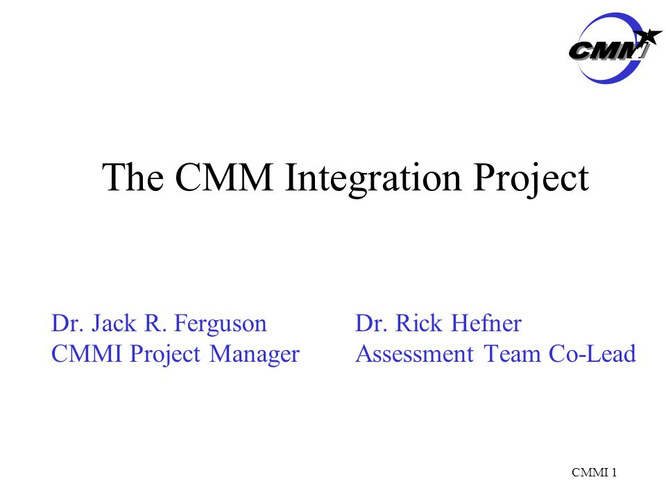 CMMI 1 The CMM Integration Project Dr. Jack R. FergusonDr.
