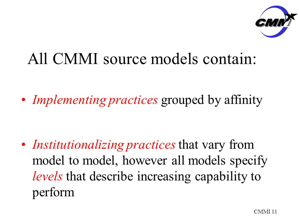CMMI 11 All CMMI source models contain: Implementing practices grouped by affinity Institutionalizing practices that vary from model to model, however all models specify levels that describe increasing capability to perform