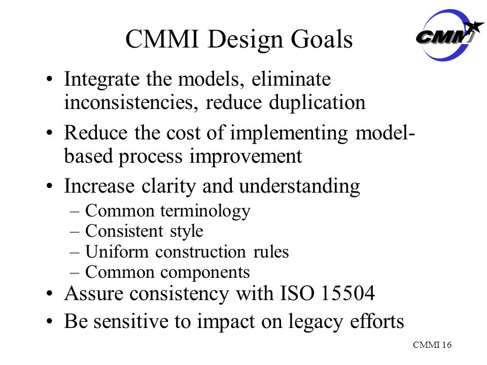CMMI 16 Integrate the models, eliminate inconsistencies, reduce duplication Reduce the cost of implementing model- based process improvement Increase clarity and understanding –Common terminology –Consistent style –Uniform construction rules –Common components Assure consistency with ISO Be sensitive to impact on legacy efforts CMMI Design Goals
