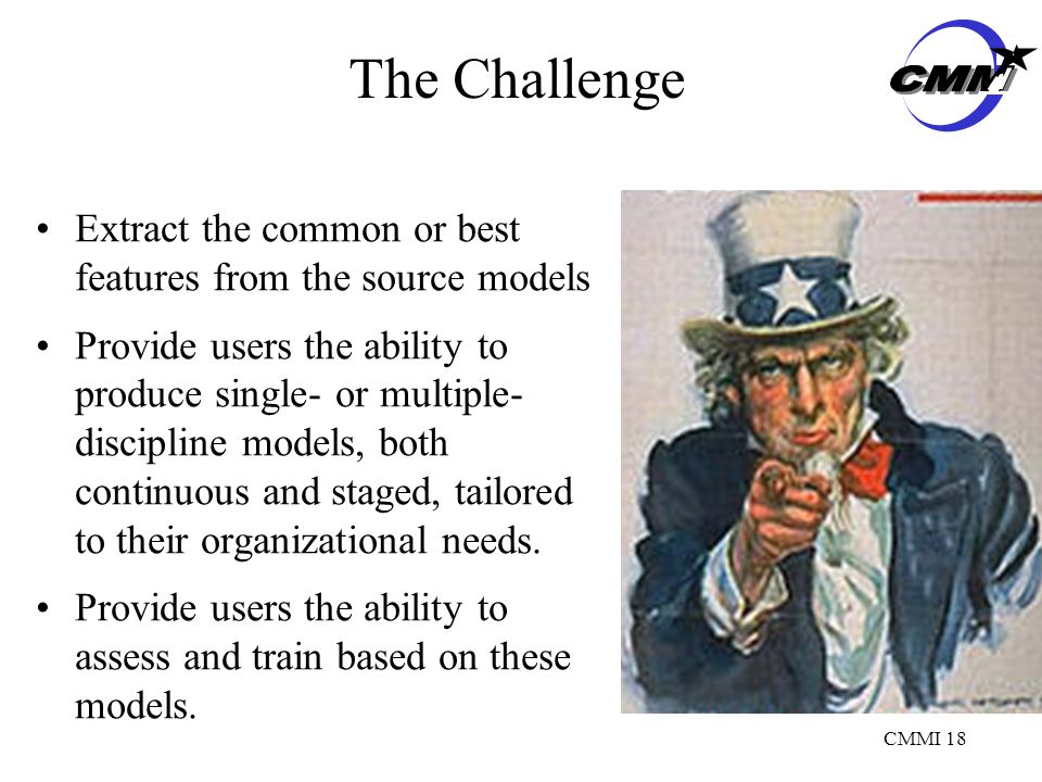 CMMI 18 The Challenge Extract the common or best features from the source models Provide users the ability to produce single- or multiple- discipline models, both continuous and staged, tailored to their organizational needs.