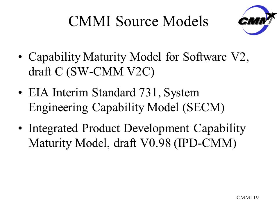 CMMI 19 CMMI Source Models Capability Maturity Model for Software V2, draft C (SW-CMM V2C) EIA Interim Standard 731, System Engineering Capability Model (SECM) Integrated Product Development Capability Maturity Model, draft V0.98 (IPD-CMM)