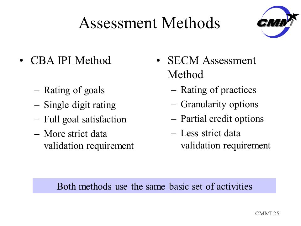 CMMI 25 Assessment Methods CBA IPI Method –Rating of goals –Single digit rating –Full goal satisfaction –More strict data validation requirement SECM Assessment Method –Rating of practices –Granularity options –Partial credit options –Less strict data validation requirement Both methods use the same basic set of activities