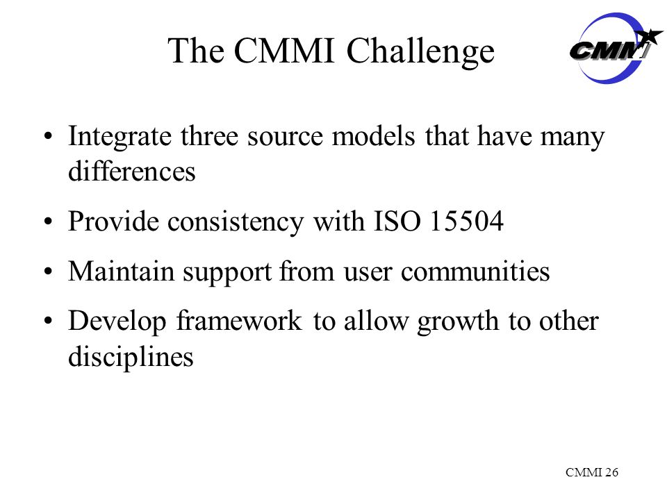 CMMI 26 The CMMI Challenge Integrate three source models that have many differences Provide consistency with ISO Maintain support from user communities Develop framework to allow growth to other disciplines