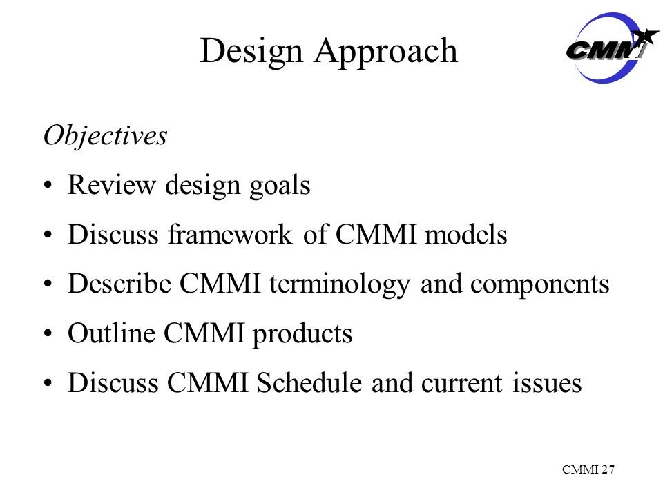 CMMI 27 Design Approach Objectives Review design goals Discuss framework of CMMI models Describe CMMI terminology and components Outline CMMI products Discuss CMMI Schedule and current issues