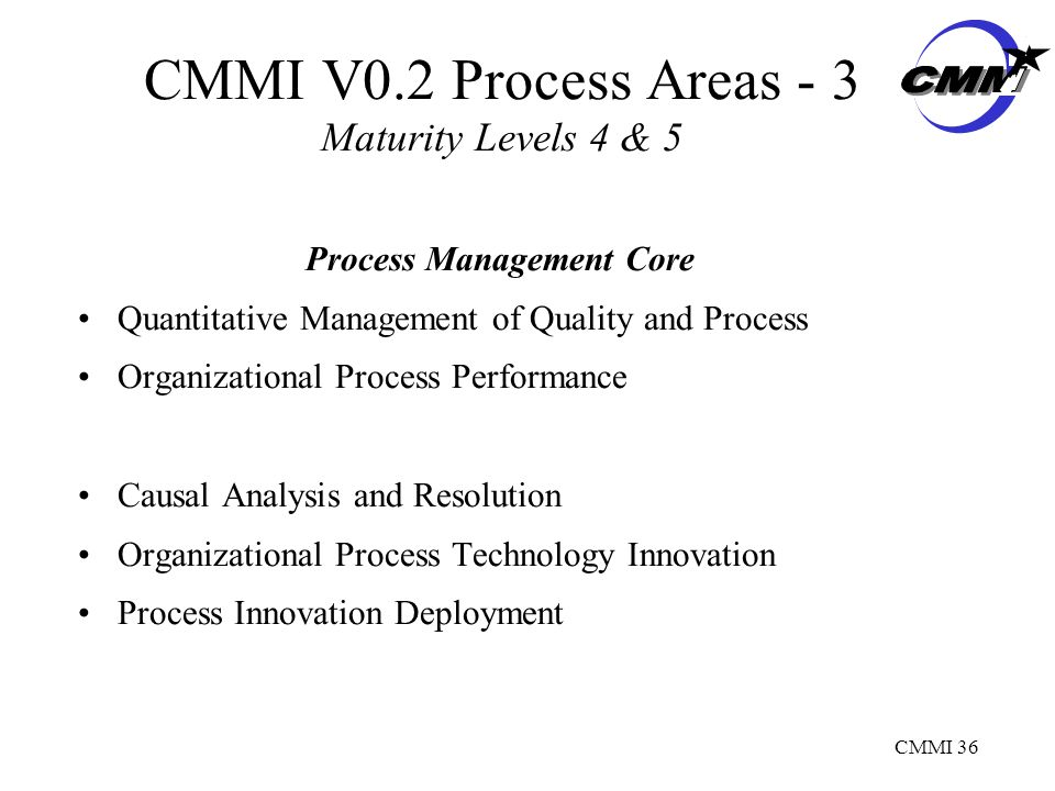 CMMI 36 CMMI V0.2 Process Areas - 3 Maturity Levels 4 & 5 Process Management Core Quantitative Management of Quality and Process Organizational Process Performance Causal Analysis and Resolution Organizational Process Technology Innovation Process Innovation Deployment