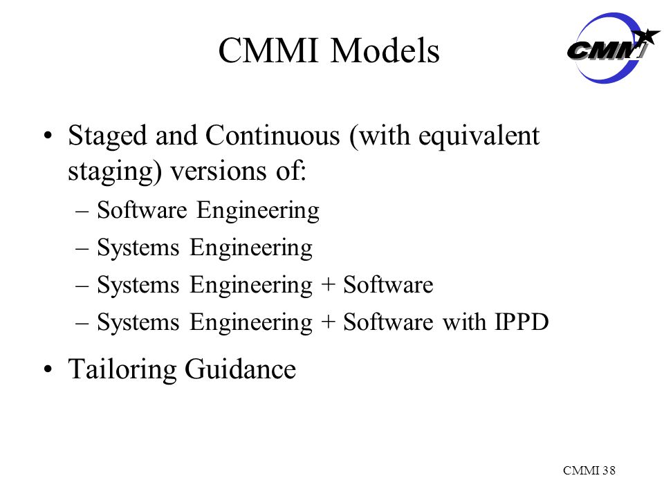 CMMI 38 CMMI Models Staged and Continuous (with equivalent staging) versions of: –Software Engineering –Systems Engineering –Systems Engineering + Software –Systems Engineering + Software with IPPD Tailoring Guidance