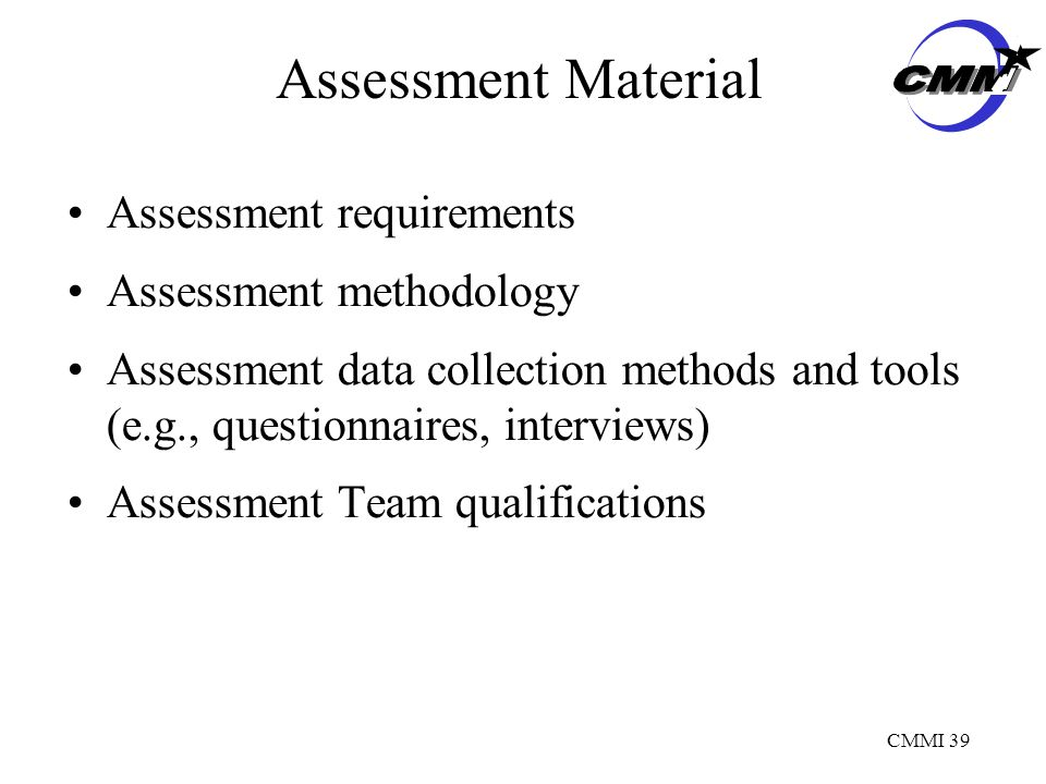 CMMI 39 Assessment Material Assessment requirements Assessment methodology Assessment data collection methods and tools (e.g., questionnaires, interviews) Assessment Team qualifications