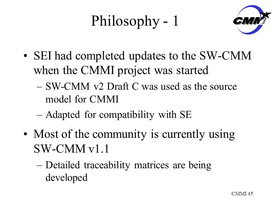CMMI 45 Philosophy - 1 SEI had completed updates to the SW-CMM when the CMMI project was started –SW-CMM v2 Draft C was used as the source model for CMMI –Adapted for compatibility with SE Most of the community is currently using SW-CMM v1.1 –Detailed traceability matrices are being developed