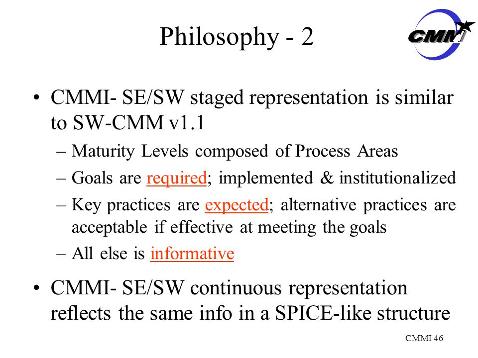 CMMI 46 Philosophy - 2 CMMI- SE/SW staged representation is similar to SW-CMM v1.1 –Maturity Levels composed of Process Areas –Goals are required; implemented & institutionalized –Key practices are expected; alternative practices are acceptable if effective at meeting the goals –All else is informative CMMI- SE/SW continuous representation reflects the same info in a SPICE-like structure