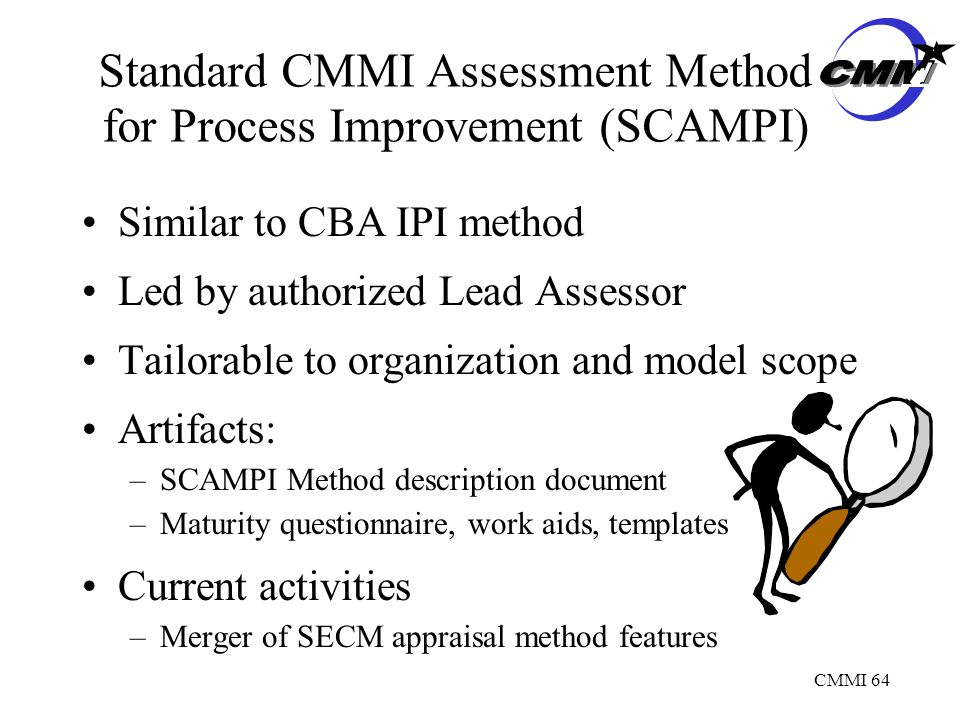 CMMI 64 Standard CMMI Assessment Method for Process Improvement (SCAMPI) Similar to CBA IPI method Led by authorized Lead Assessor Tailorable to organization and model scope Artifacts: –SCAMPI Method description document –Maturity questionnaire, work aids, templates Current activities –Merger of SECM appraisal method features