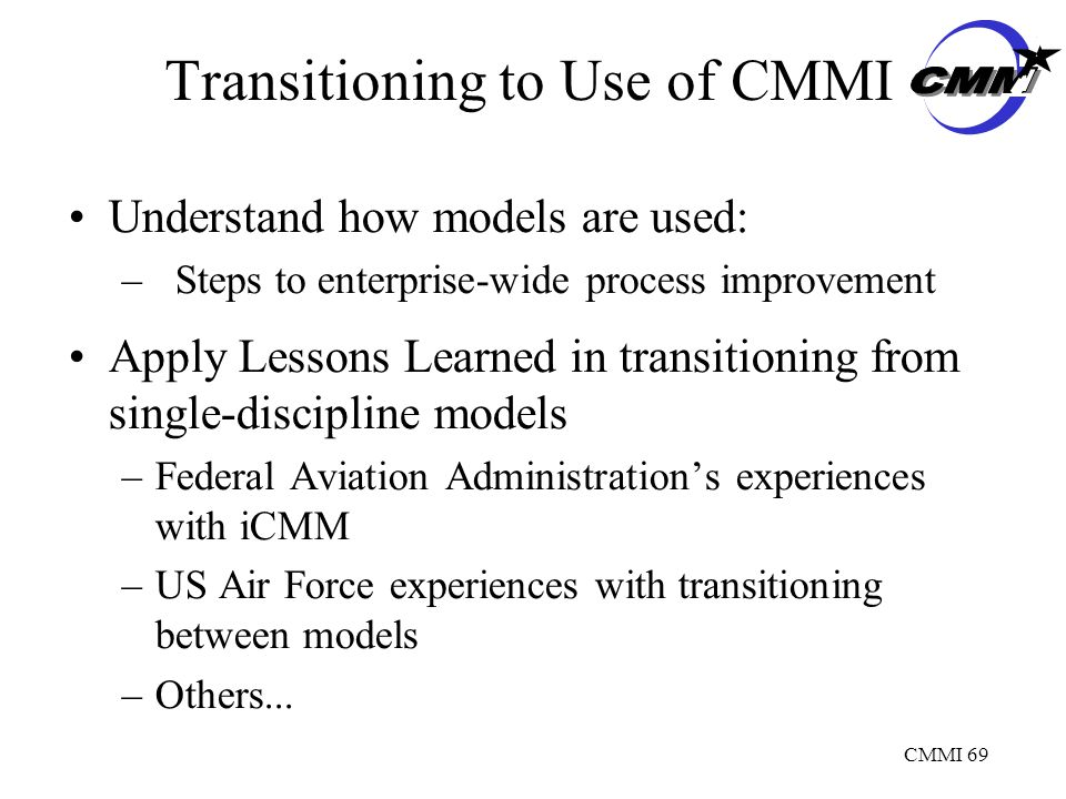 CMMI 69 Transitioning to Use of CMMI Understand how models are used: –Steps to enterprise-wide process improvement Apply Lessons Learned in transitioning from single-discipline models –Federal Aviation Administration's experiences with iCMM –US Air Force experiences with transitioning between models –Others...