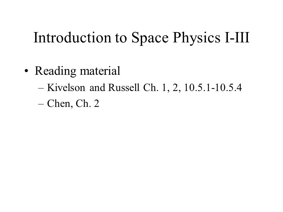 Introduction to Space Physics I-III Reading material –Kivelson and Russell Ch.