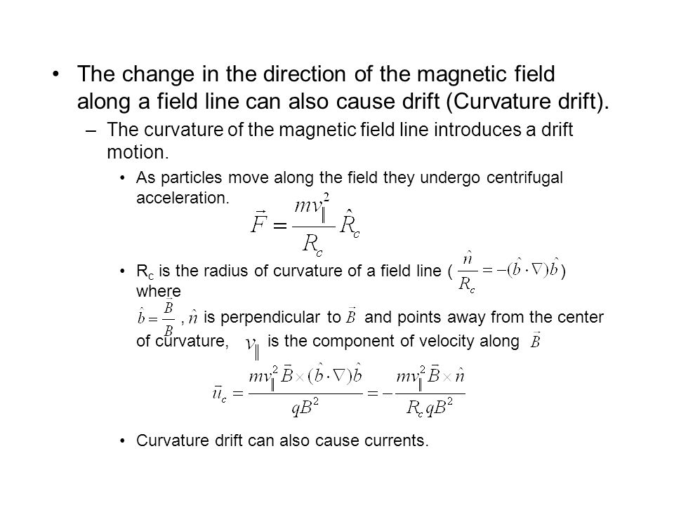 The change in the direction of the magnetic field along a field line can also cause drift (Curvature drift).