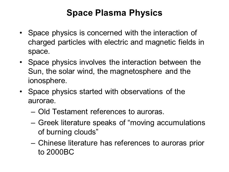 Space Plasma Physics Space physics is concerned with the interaction of charged particles with electric and magnetic fields in space.