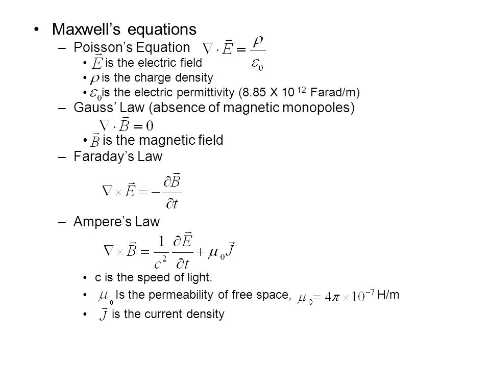Maxwell's equations –Poisson's Equation is the electric field is the charge density is the electric permittivity (8.85 X Farad/m) –Gauss' Law (absence of magnetic monopoles) is the magnetic field –Faraday's Law –Ampere's Law c is the speed of light.