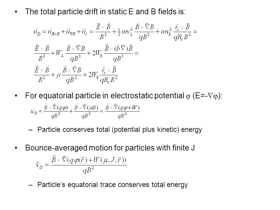 The total particle drift in static E and B fields is: For equatorial particle in electrostatic potential  (E=-  ): –Particle conserves total (potential plus kinetic) energy Bounce-averaged motion for particles with finite J –Particle's equatorial trace conserves total energy