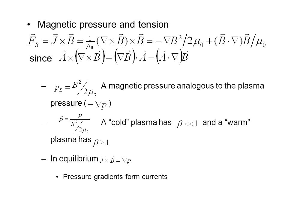 Magnetic pressure and tension since – A magnetic pressure analogous to the plasma pressure ( ) – A cold plasma has and a warm plasma has –In equilibrium Pressure gradients form currents
