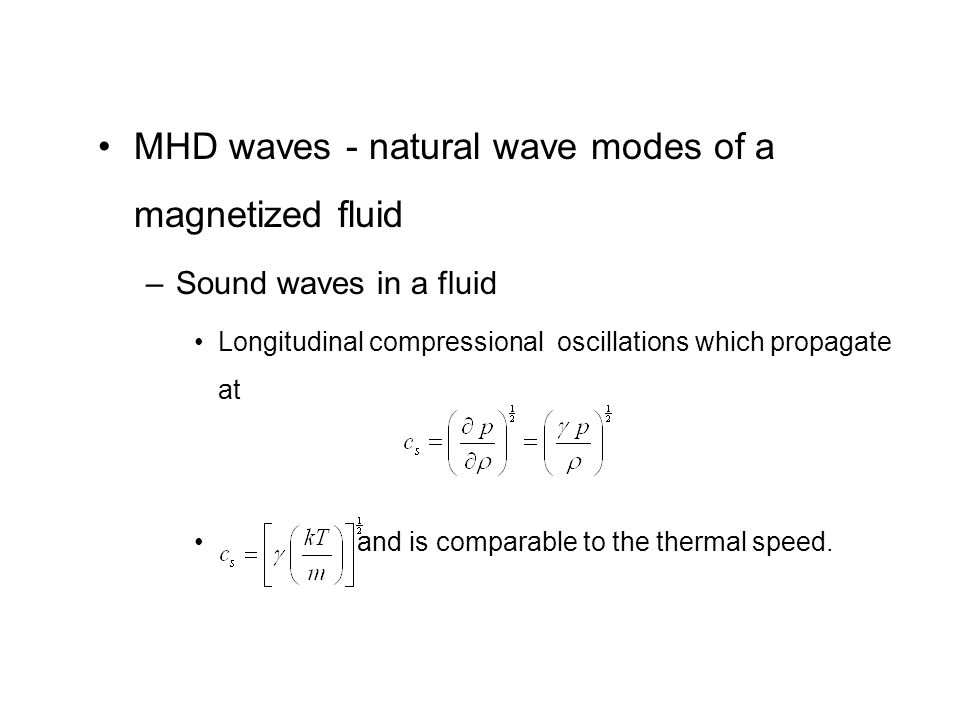 MHD waves - natural wave modes of a magnetized fluid –Sound waves in a fluid Longitudinal compressional oscillations which propagate at and is comparable to the thermal speed.