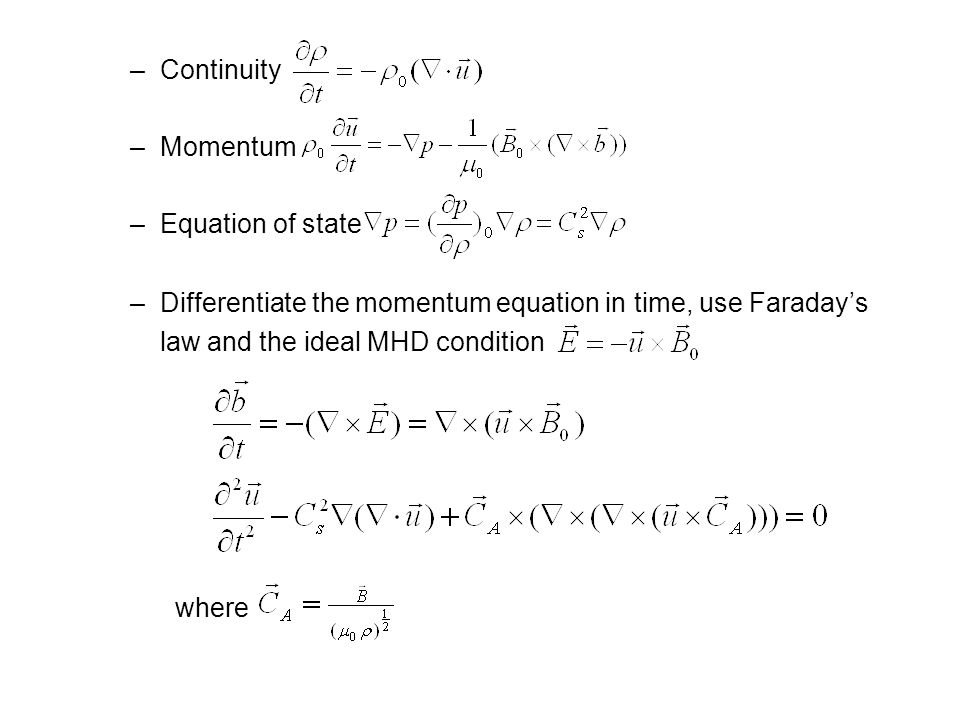 –Continuity –Momentum –Equation of state –Differentiate the momentum equation in time, use Faraday's law and the ideal MHD condition where