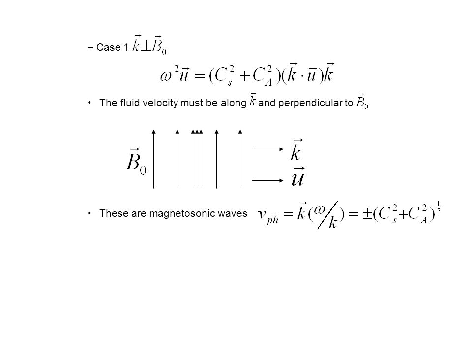 – Case 1 The fluid velocity must be along and perpendicular to These are magnetosonic waves