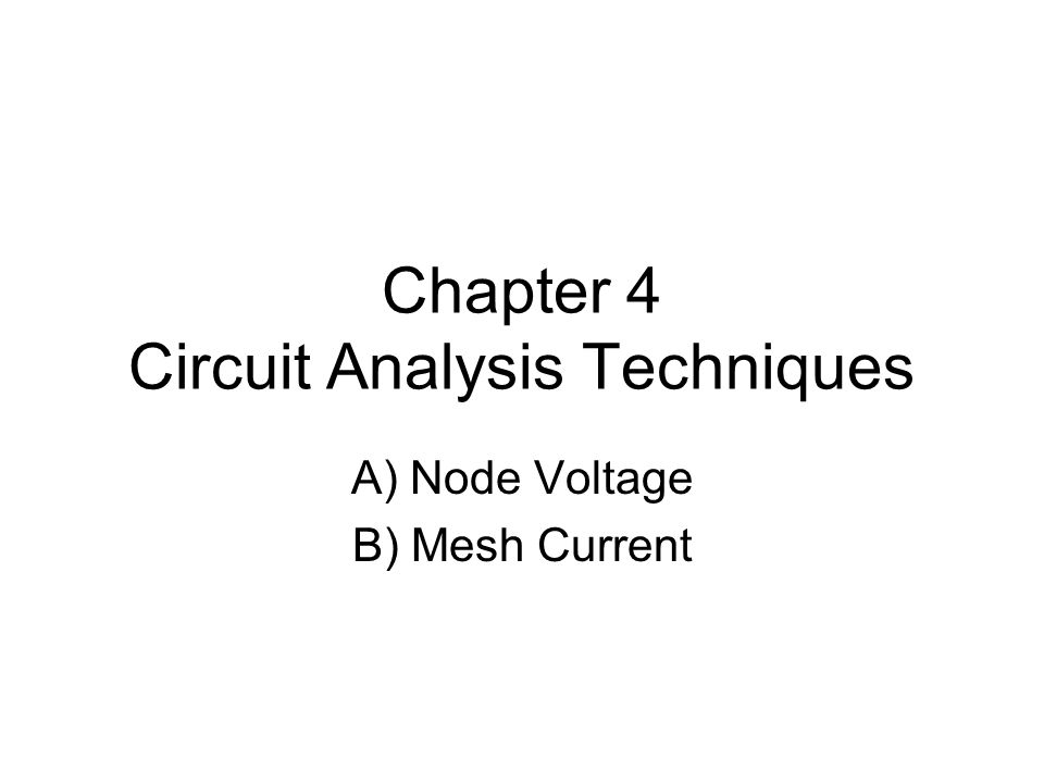 Chapter 4 Circuit Analysis Techniques A) Node Voltage B) Mesh Current