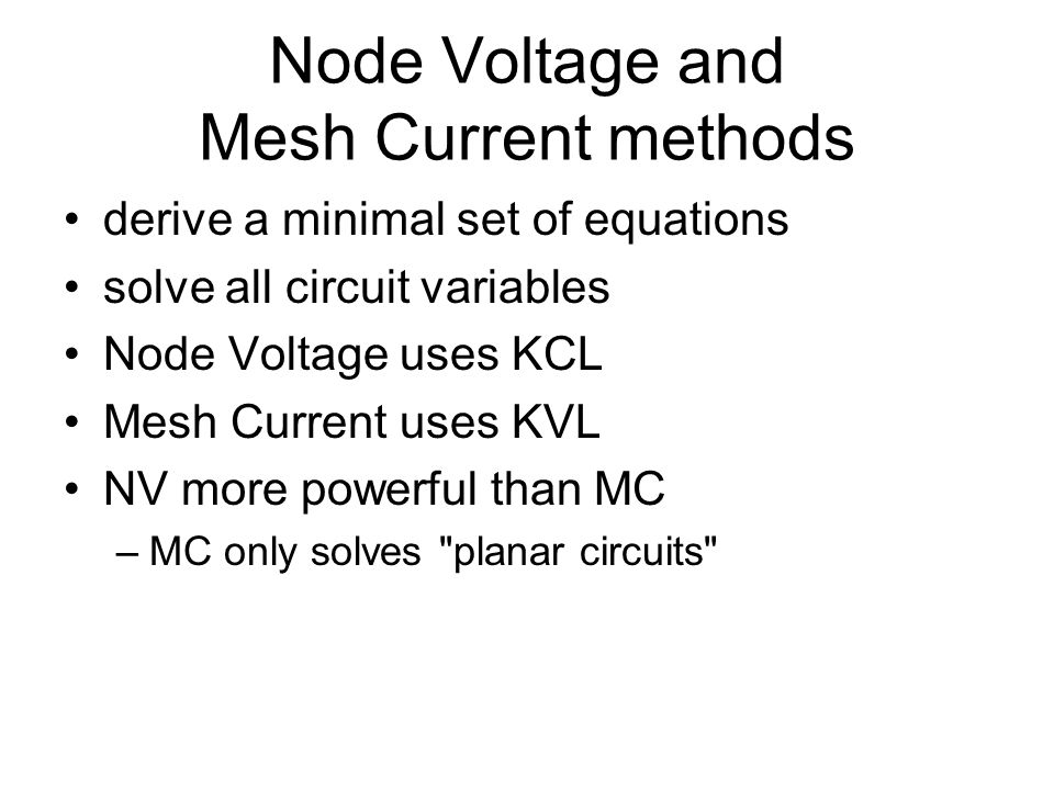 Node Voltage and Mesh Current methods derive a minimal set of equations solve all circuit variables Node Voltage uses KCL Mesh Current uses KVL NV more powerful than MC –MC only solves planar circuits
