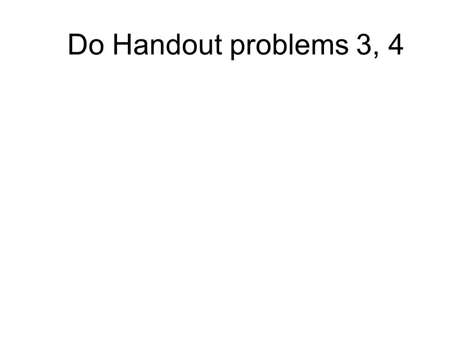 Do Handout problems 3, 4