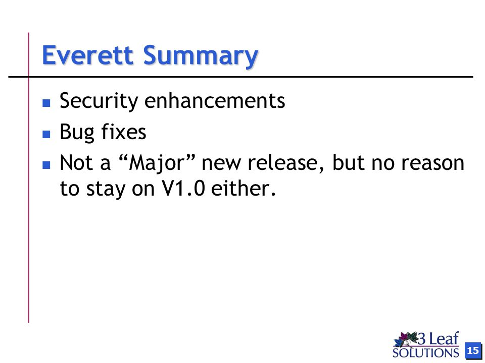 15 Everett Summary Security enhancements Bug fixes Not a Major new release, but no reason to stay on V1.0 either.