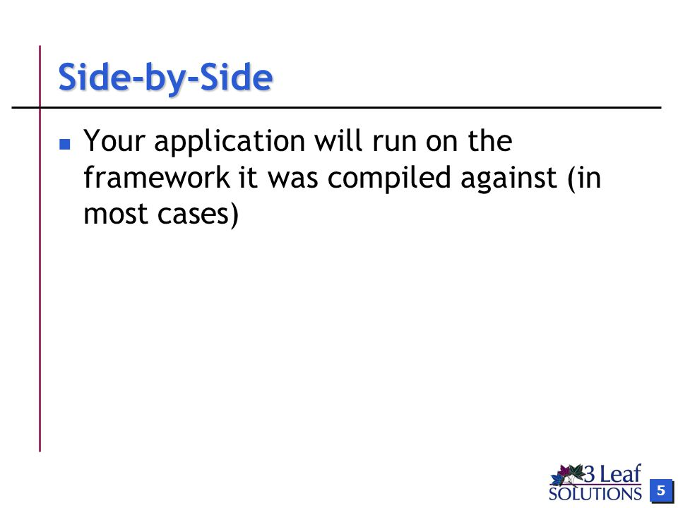 5 Side-by-Side Your application will run on the framework it was compiled against (in most cases)