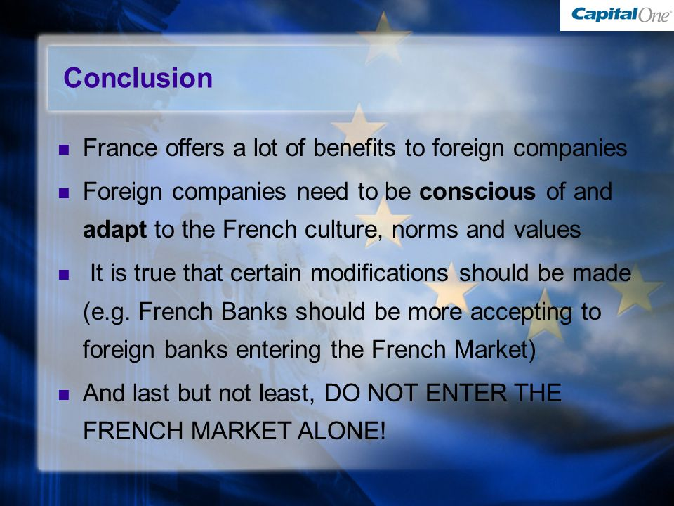 Conclusion France offers a lot of benefits to foreign companies Foreign companies need to be conscious of and adapt to the French culture, norms and values It is true that certain modifications should be made (e.g.