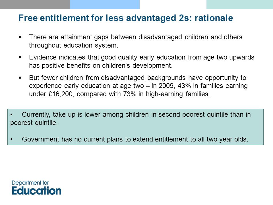 Free entitlement for less advantaged 2s: rationale  There are attainment gaps between disadvantaged children and others throughout education system.
